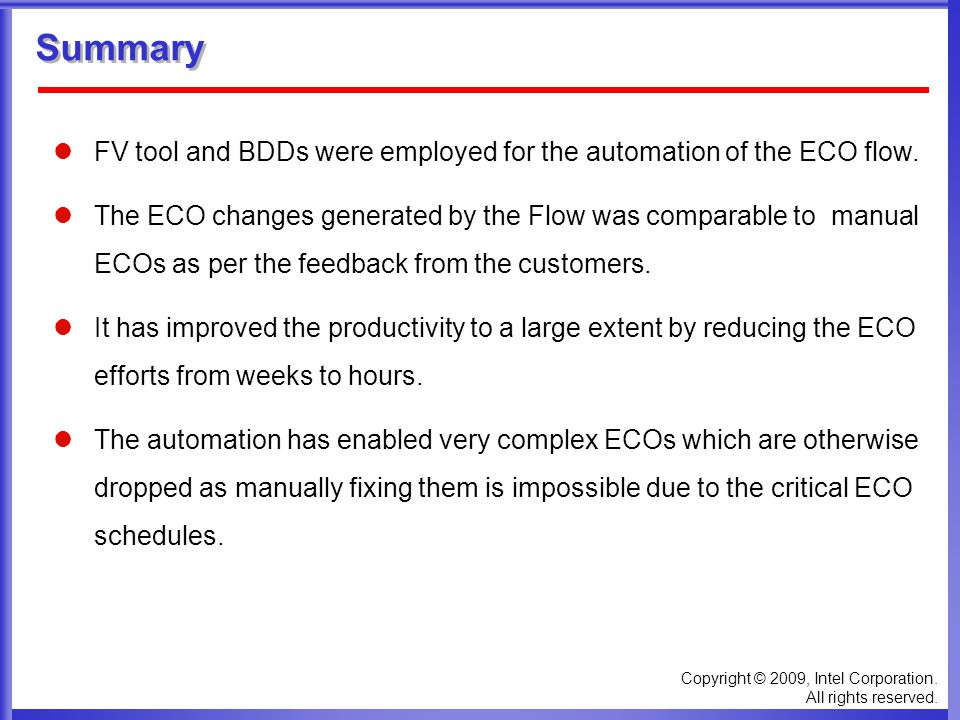 Copyright © 2009, Intel Corporation. All rights reserved. Summary FV tool and BDDs were employed for the automation of the ECO flow. The ECO changes g