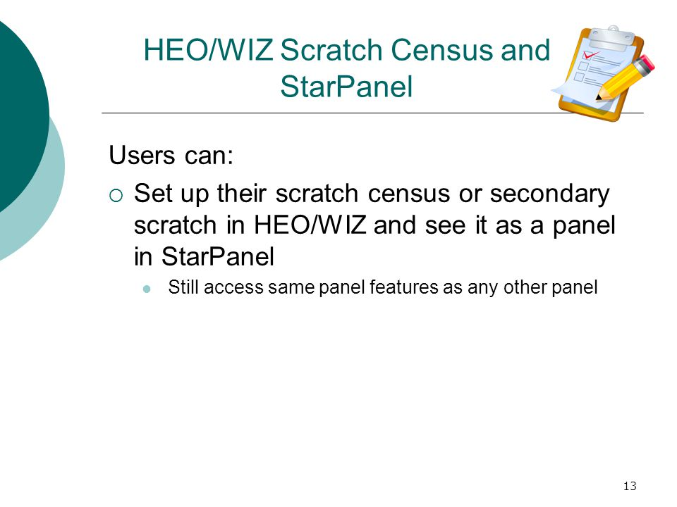 13 HEO/WIZ Scratch Census and StarPanel Users can: Set up their scratch census or secondary scratch in HEO/WIZ and see it as a panel in StarPanel Still access same panel features as any other panel