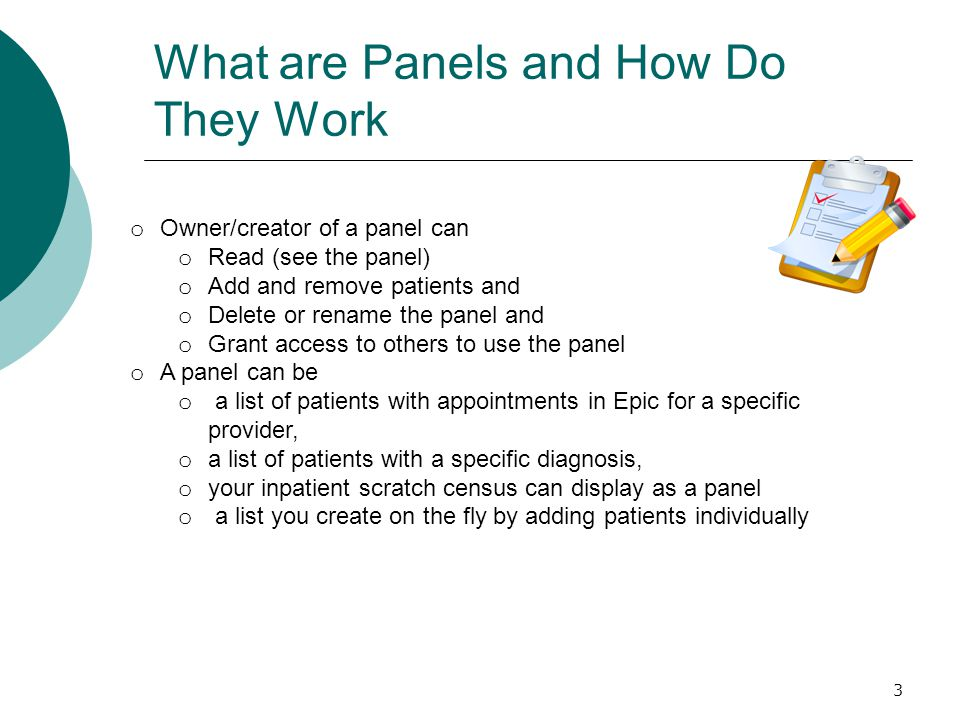 What are Panels and How Do They Work 3 o Owner/creator of a panel can o Read (see the panel) o Add and remove patients and o Delete or rename the panel and o Grant access to others to use the panel o A panel can be o a list of patients with appointments in Epic for a specific provider, o a list of patients with a specific diagnosis, o your inpatient scratch census can display as a panel o a list you create on the fly by adding patients individually