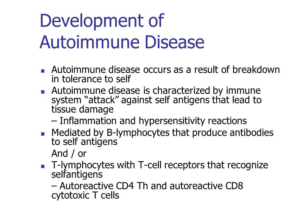 Development of Autoimmune Disease Autoimmune disease occurs as a result of breakdown in tolerance to self Autoimmune disease is characterized by immun