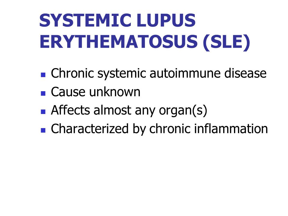 SYSTEMIC LUPUS ERYTHEMATOSUS (SLE) Chronic systemic autoimmune disease Cause unknown Affects almost any organ(s) Characterized by chronic inflammation