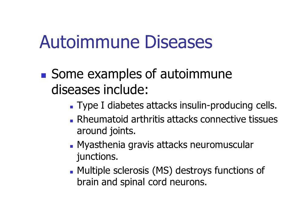 Autoimmune Diseases Some examples of autoimmune diseases include: Type I diabetes attacks insulin-producing cells. Rheumatoid arthritis attacks connec