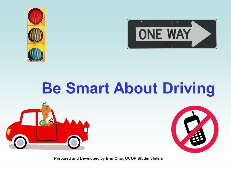 Be Smart About Driving Prepared and Developed by Erin Choi, UCOP Student Intern