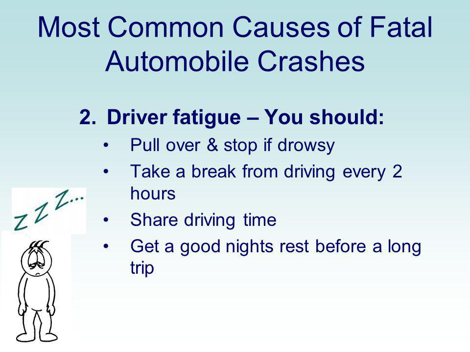 Most Common Causes of Fatal Automobile Crashes 2. Driver fatigue – You should: Pull over & stop if drowsy Take a break from driving every 2 hours Shar
