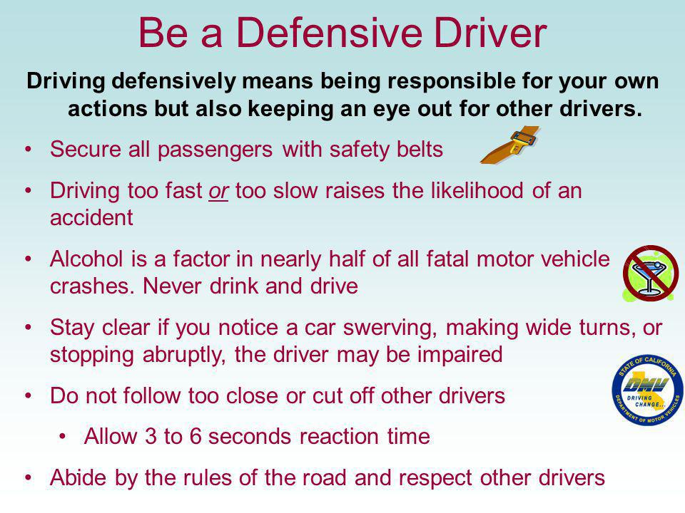 Be a Defensive Driver Driving defensively means being responsible for your own actions but also keeping an eye out for other drivers. Secure all passe