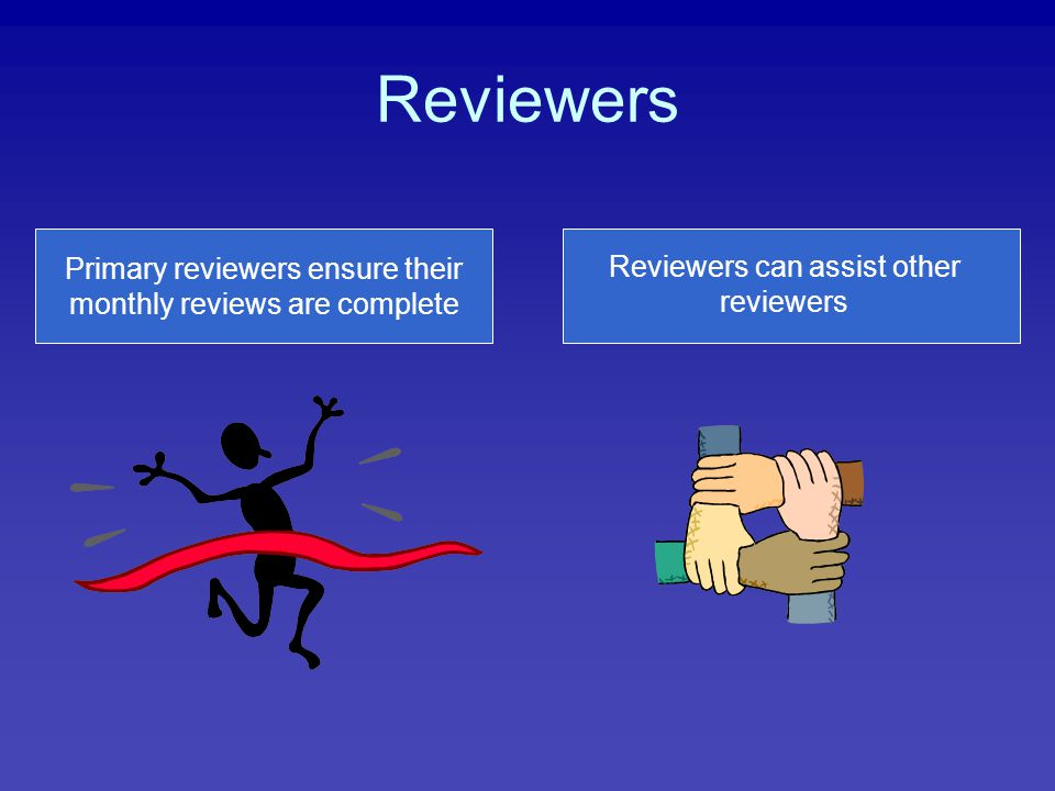 Reviewers Primary reviewers ensure their monthly reviews are complete Reviewers can assist other reviewers
