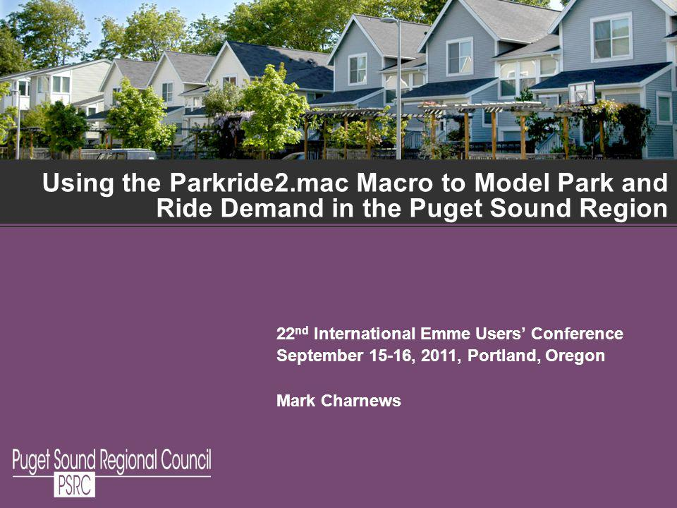 Using the Parkride2.mac Macro to Model Park and Ride Demand in the Puget Sound Region 22 nd International Emme Users Conference September 15-16, 2011, Portland, Oregon Mark Charnews