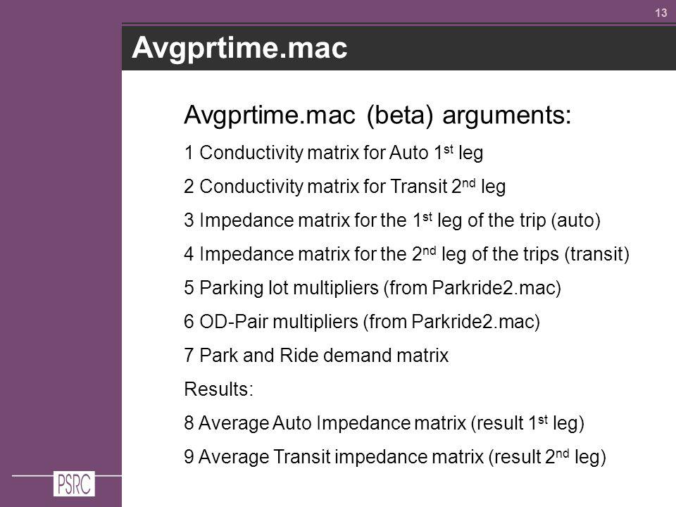 13 Avgprtime.mac Avgprtime.mac (beta) arguments: 1 Conductivity matrix for Auto 1 st leg 2 Conductivity matrix for Transit 2 nd leg 3 Impedance matrix for the 1 st leg of the trip (auto) 4 Impedance matrix for the 2 nd leg of the trips (transit) 5 Parking lot multipliers (from Parkride2.mac) 6 OD-Pair multipliers (from Parkride2.mac) 7 Park and Ride demand matrix Results: 8 Average Auto Impedance matrix (result 1 st leg) 9 Average Transit impedance matrix (result 2 nd leg)