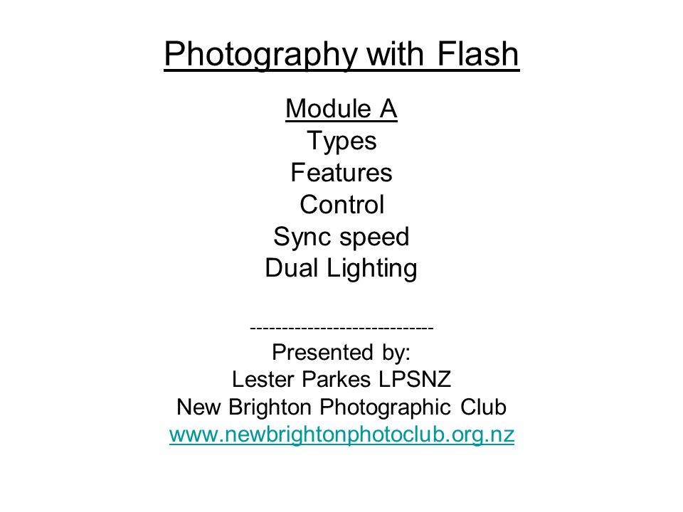 Photography with Flash Module A Types Features Control Sync speed Dual Lighting ----------------------------- Presented by: Lester Parkes LPSNZ New Brighton Photographic Club www.newbrightonphotoclub.org.nz