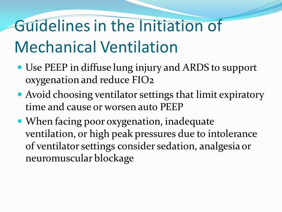 Guidelines in the Initiation of Mechanical Ventilation Use PEEP in diffuse lung injury and ARDS to support oxygenation and reduce FIO2 Avoid choosing