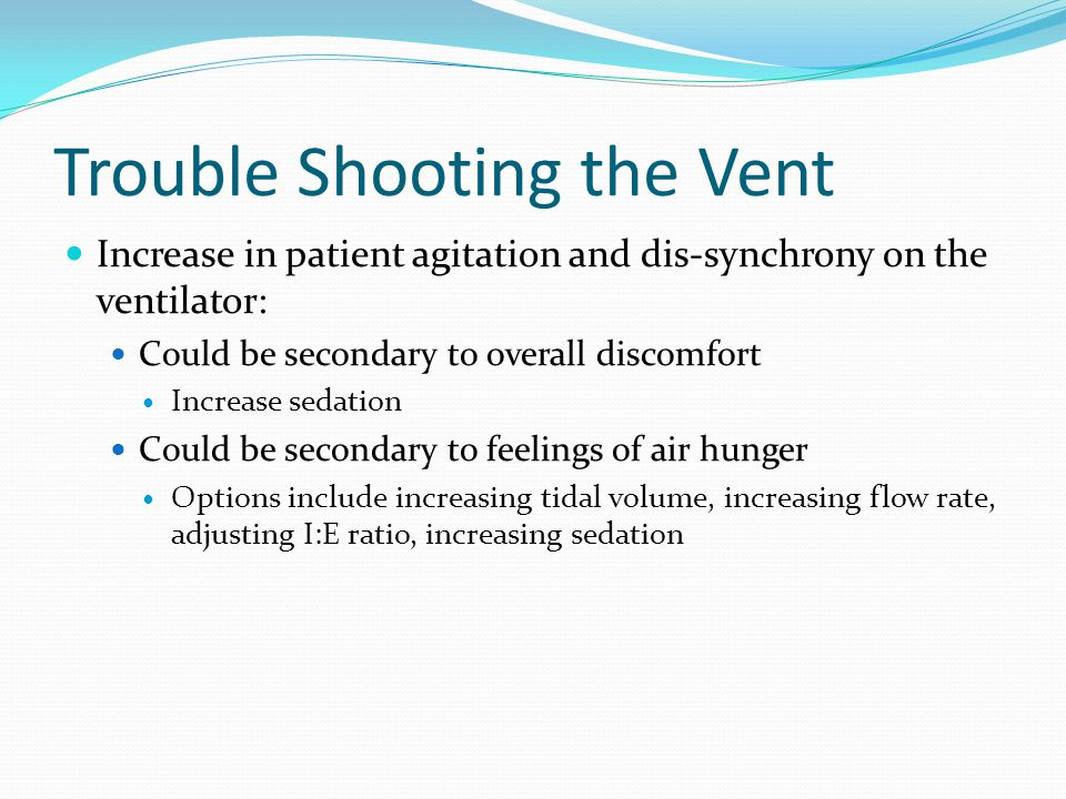 Trouble Shooting the Vent Increase in patient agitation and dis-synchrony on the ventilator: Could be secondary to overall discomfort Increase sedatio