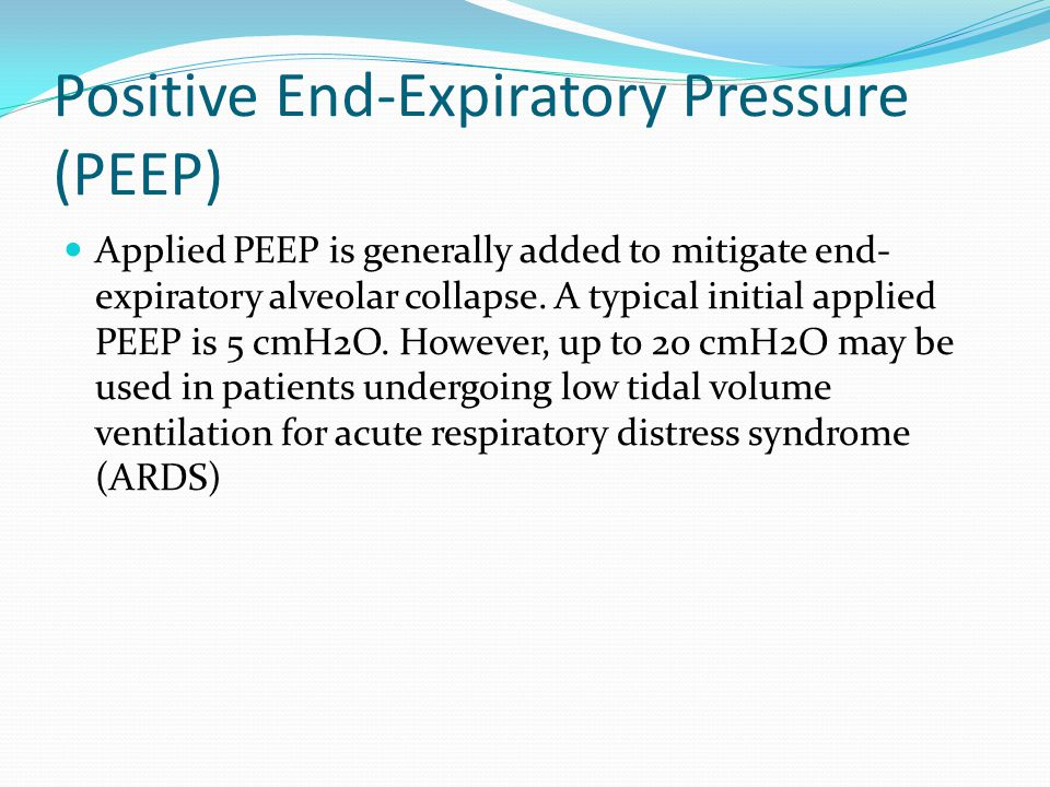 Positive End-Expiratory Pressure (PEEP) Applied PEEP is generally added to mitigate end- expiratory alveolar collapse. A typical initial applied PEEP