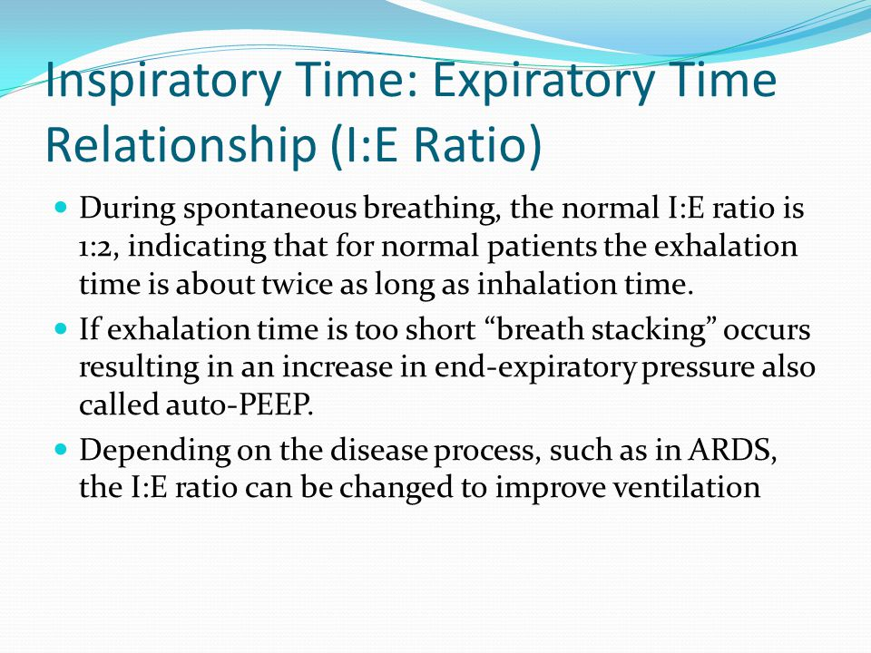 Inspiratory Time: Expiratory Time Relationship (I:E Ratio) During spontaneous breathing, the normal I:E ratio is 1:2, indicating that for normal patie