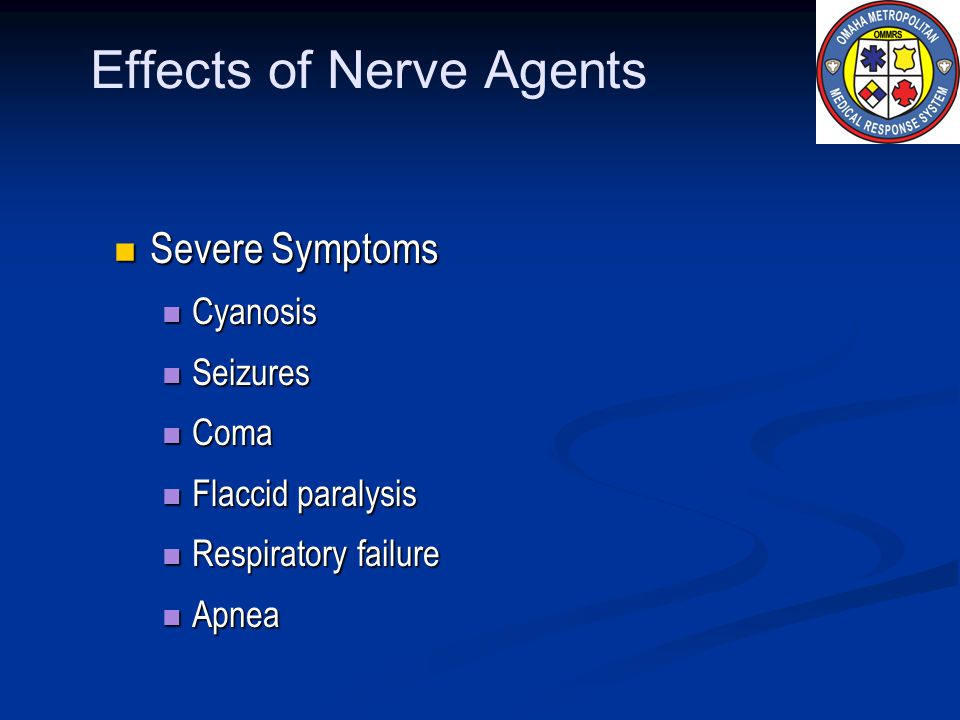Effects of Nerve Agents Severe Symptoms Severe Symptoms Cyanosis Cyanosis Seizures Seizures Coma Coma Flaccid paralysis Flaccid paralysis Respiratory