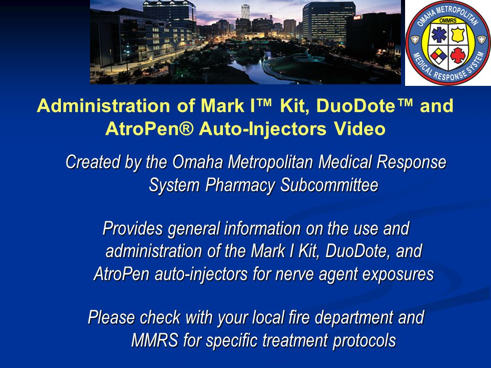 Administration of Mark I Kit, DuoDote and AtroPen® Auto-Injectors Video Created by the Omaha Metropolitan Medical Response System Pharmacy Subcommitte