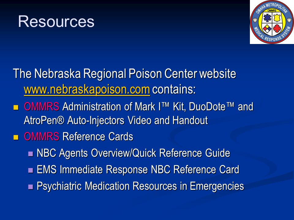 Resources The Nebraska Regional Poison Center website www.nebraskapoison.com contains: www.nebraskapoison.com OMMRS Administration of Mark I Kit, DuoDote and AtroPen® Auto-Injectors Video and Handout OMMRS Administration of Mark I Kit, DuoDote and AtroPen® Auto-Injectors Video and Handout OMMRS Reference Cards OMMRS Reference Cards NBC Agents Overview/Quick Reference Guide NBC Agents Overview/Quick Reference Guide EMS Immediate Response NBC Reference Card EMS Immediate Response NBC Reference Card Psychiatric Medication Resources in Emergencies Psychiatric Medication Resources in Emergencies
