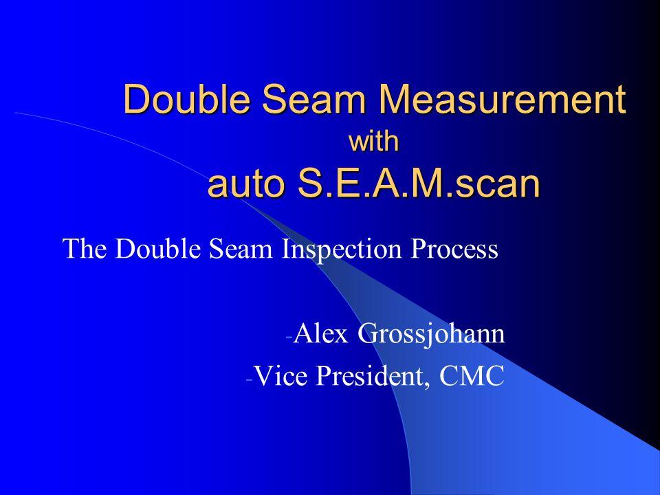 Double Seam Measurement with auto S.E.A.M.scan The Double Seam Inspection Process - Alex Grossjohann - Vice President, CMC