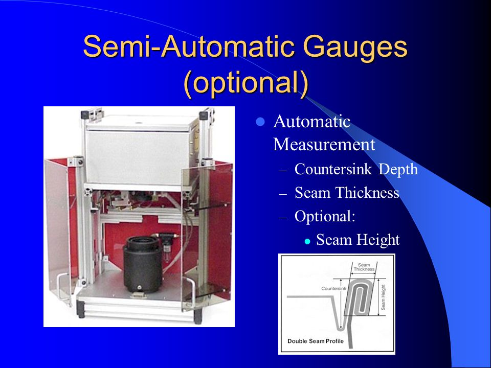 Semi-Automatic Gauges (optional) Automatic Measurement – Countersink Depth – Seam Thickness – Optional: Seam Height
