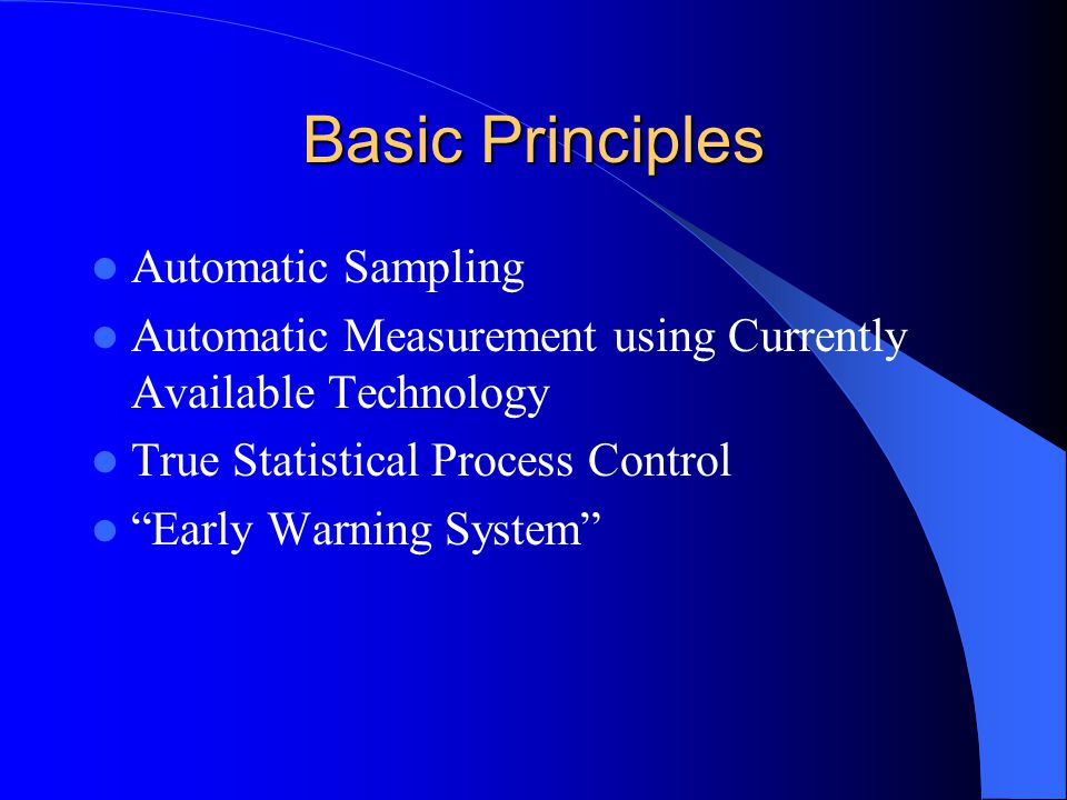 Basic Principles Automatic Sampling Automatic Measurement using Currently Available Technology True Statistical Process Control Early Warning System