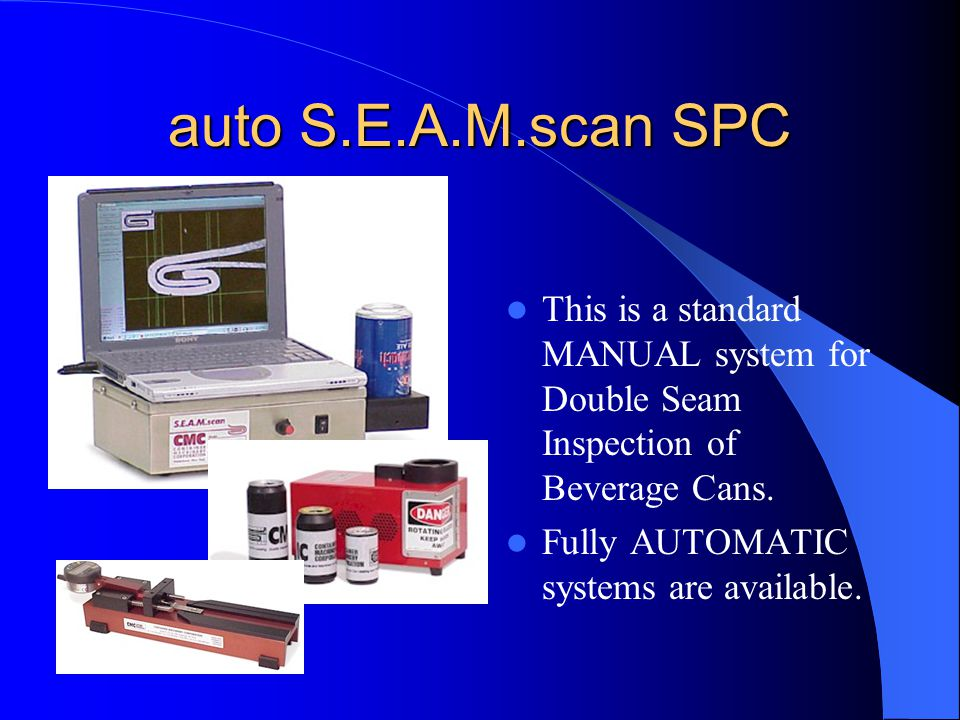 auto S.E.A.M.scan SPC This is a standard MANUAL system for Double Seam Inspection of Beverage Cans. Fully AUTOMATIC systems are available.
