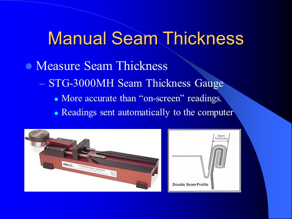 Manual Seam Thickness Measure Seam Thickness – STG-3000MH Seam Thickness Gauge More accurate than on-screen readings. Readings sent automatically to t