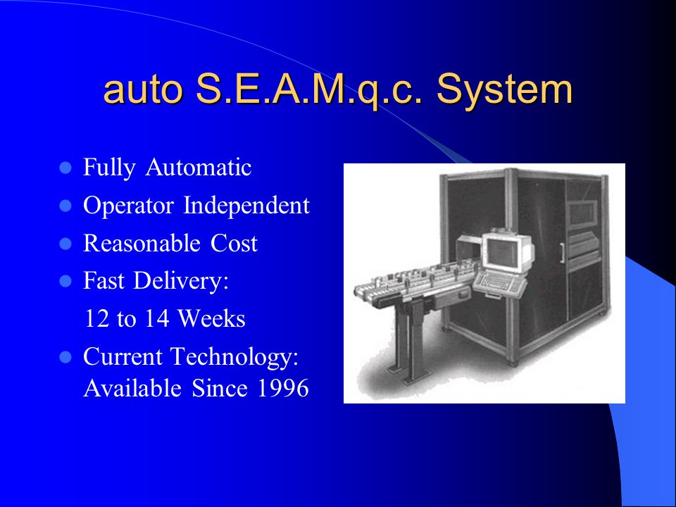 auto S.E.A.M.q.c. System Fully Automatic Operator Independent Reasonable Cost Fast Delivery: 12 to 14 Weeks Current Technology: Available Since 1996