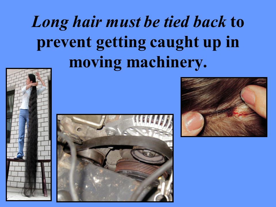 Long hair must be tied back to prevent getting caught up in moving machinery.