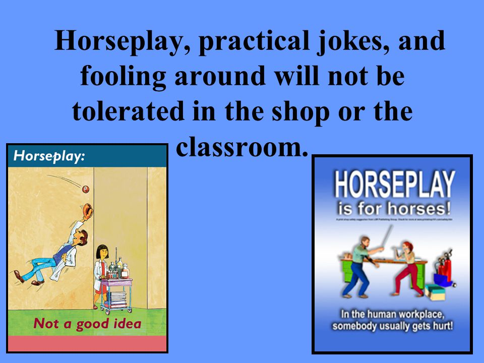 Horseplay, practical jokes, and fooling around will not be tolerated in the shop or the classroom.