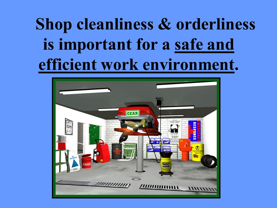 Shop cleanliness & orderliness is important for a safe and efficient work environment.