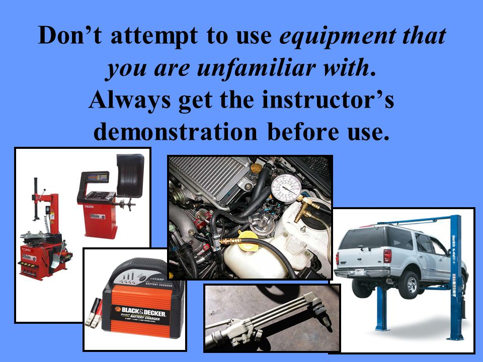 Dont attempt to use equipment that you are unfamiliar with.