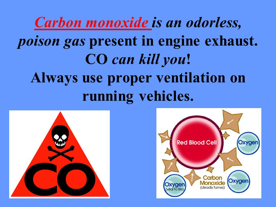 Carbon monoxide is an odorless, poison gas present in engine exhaust.