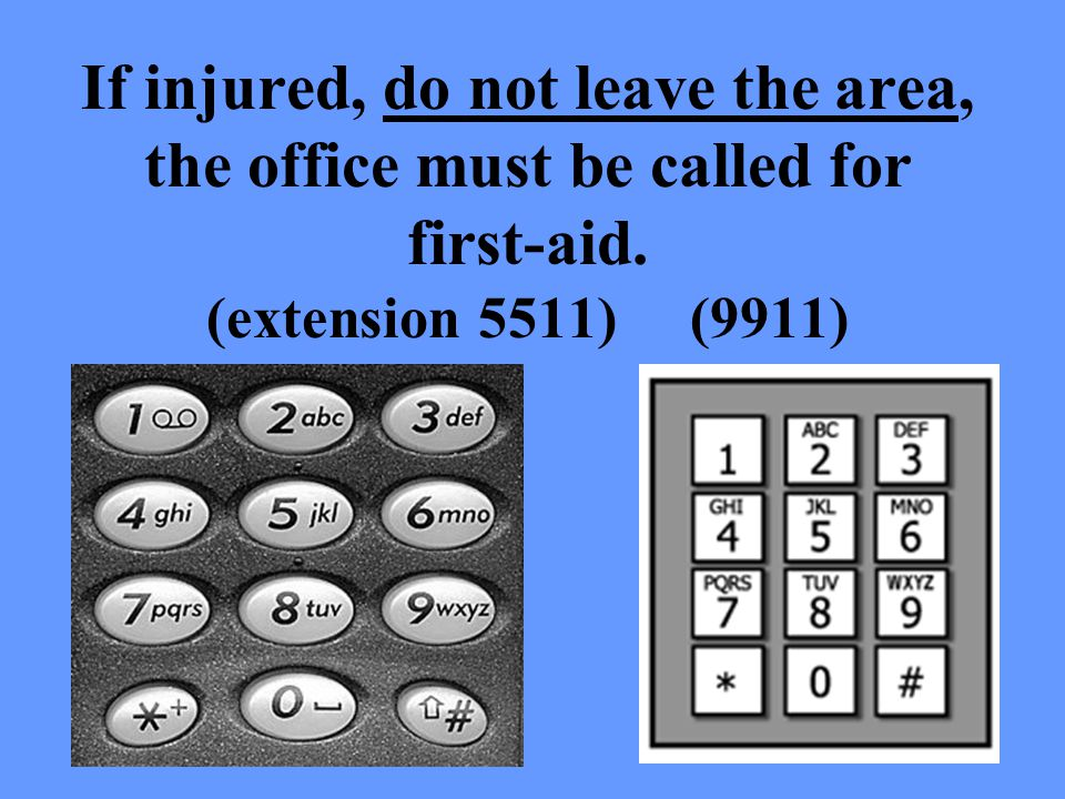 If injured, do not leave the area, the office must be called for first-aid. (extension 5511) (9911)