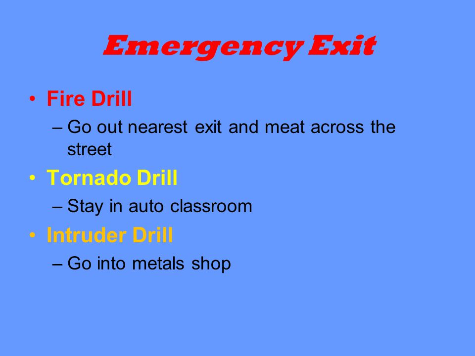 Emergency Exit Fire Drill –Go out nearest exit and meat across the street Tornado Drill –Stay in auto classroom Intruder Drill –Go into metals shop