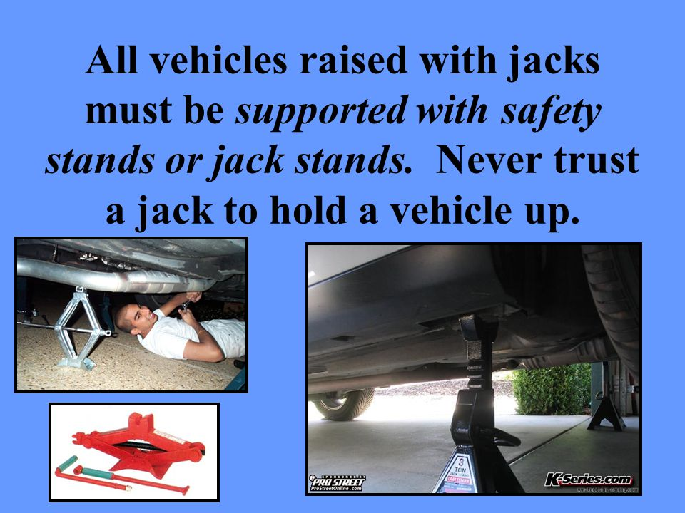 All vehicles raised with jacks must be supported with safety stands or jack stands.
