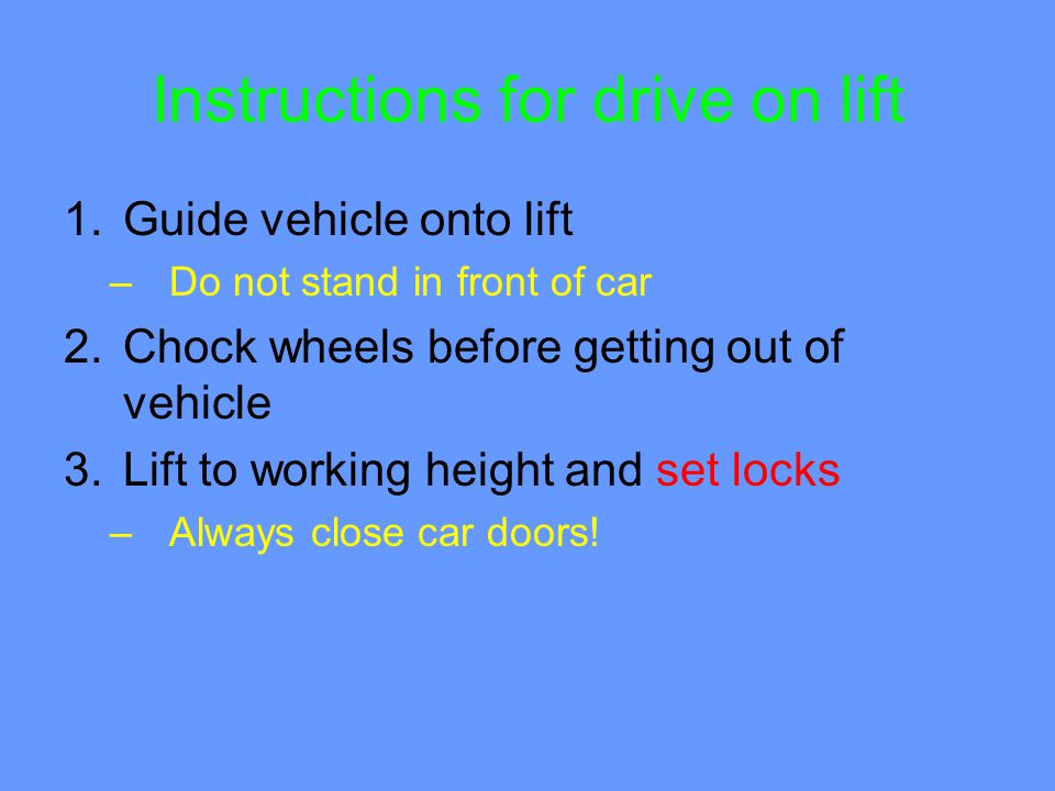 Instructions for drive on lift 1.Guide vehicle onto lift –Do not stand in front of car 2.Chock wheels before getting out of vehicle 3.Lift to working height and set locks –Always close car doors!