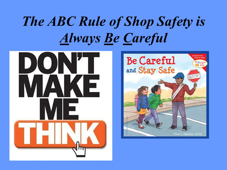 The ABC Rule of Shop Safety is Always Be Careful