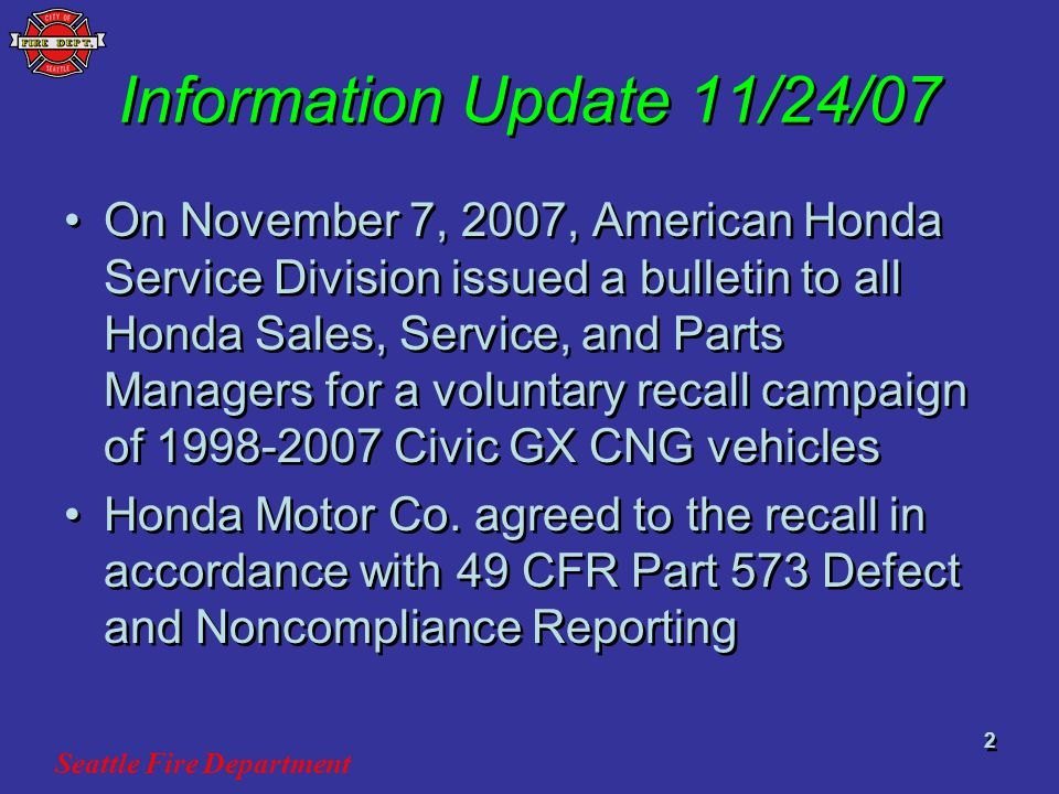 Seattle Fire Department 2 Information Update 11/24/07 On November 7, 2007, American Honda Service Division issued a bulletin to all Honda Sales, Service, and Parts Managers for a voluntary recall campaign of 1998-2007 Civic GX CNG vehicles Honda Motor Co.