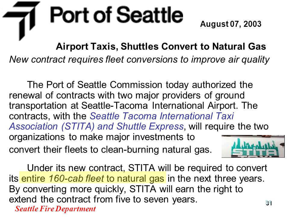 Seattle Fire Department 31 August 07, 2003 Airport Taxis, Shuttles Convert to Natural Gas New contract requires fleet conversions to improve air quality The Port of Seattle Commission today authorized the renewal of contracts with two major providers of ground transportation at Seattle-Tacoma International Airport.