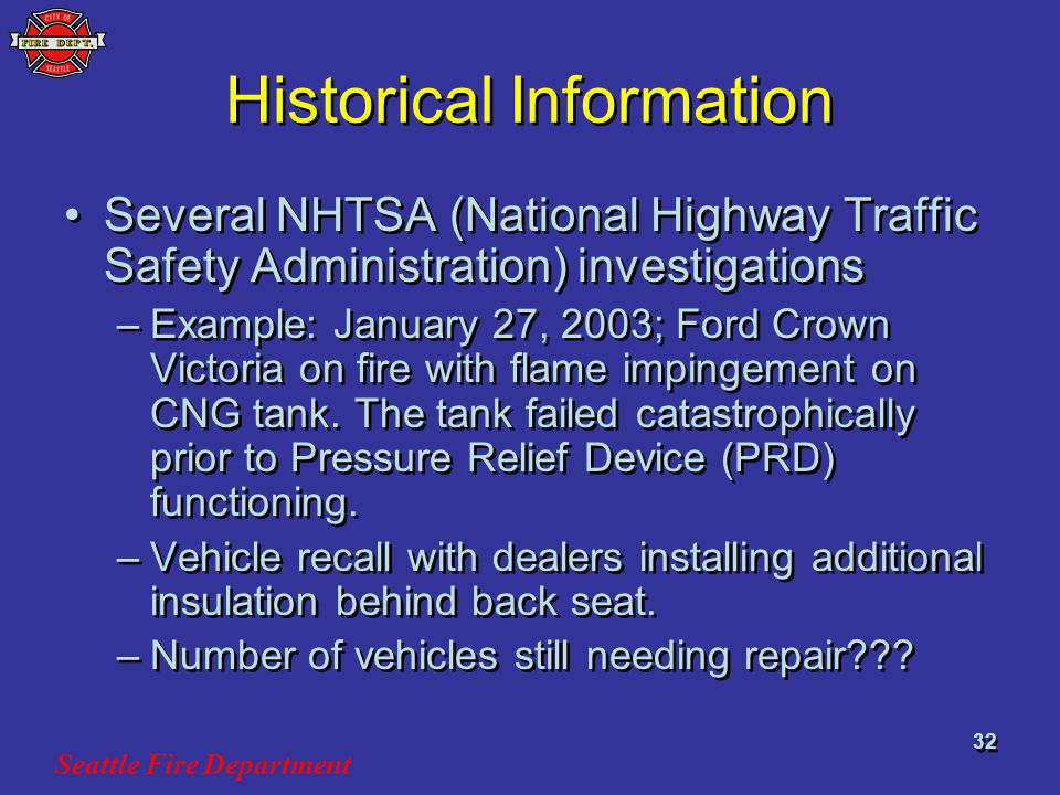 Seattle Fire Department 32 Historical Information Several NHTSA (National Highway Traffic Safety Administration) investigations –Example: January 27, 2003; Ford Crown Victoria on fire with flame impingement on CNG tank.