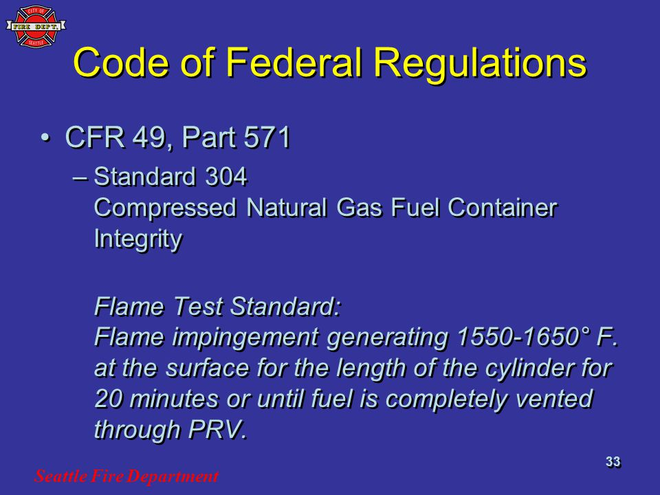 Seattle Fire Department 33 Code of Federal Regulations CFR 49, Part 571 –Standard 304 Compressed Natural Gas Fuel Container Integrity Flame Test Standard: Flame impingement generating 1550-1650° F.