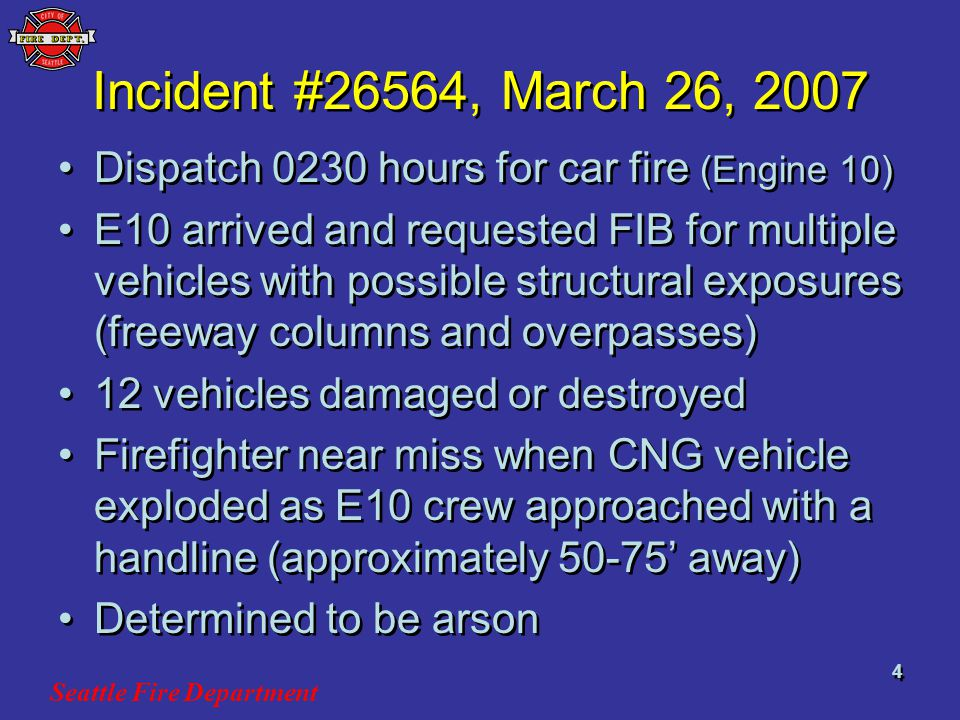 Seattle Fire Department 4 Incident #26564, March 26, 2007 Dispatch 0230 hours for car fire (Engine 10) E10 arrived and requested FIB for multiple vehicles with possible structural exposures (freeway columns and overpasses) 12 vehicles damaged or destroyed Firefighter near miss when CNG vehicle exploded as E10 crew approached with a handline (approximately 50-75 away) Determined to be arson Dispatch 0230 hours for car fire (Engine 10) E10 arrived and requested FIB for multiple vehicles with possible structural exposures (freeway columns and overpasses) 12 vehicles damaged or destroyed Firefighter near miss when CNG vehicle exploded as E10 crew approached with a handline (approximately 50-75 away) Determined to be arson