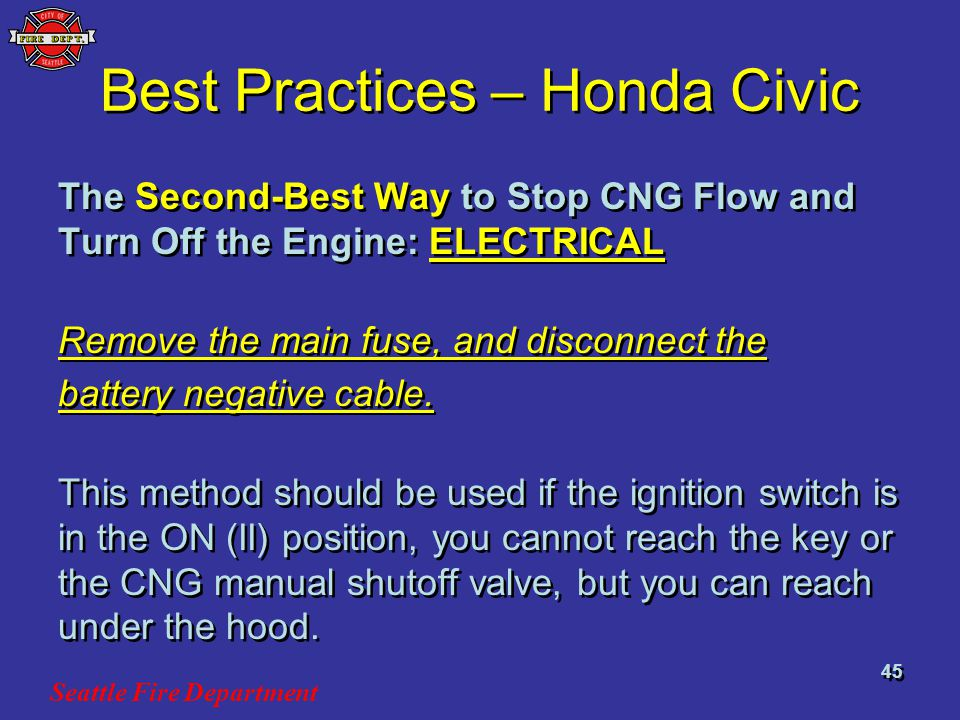 Seattle Fire Department 45 Best Practices – Honda Civic The Second-Best Way to Stop CNG Flow and Turn Off the Engine: ELECTRICAL Remove the main fuse, and disconnect the battery negative cable.