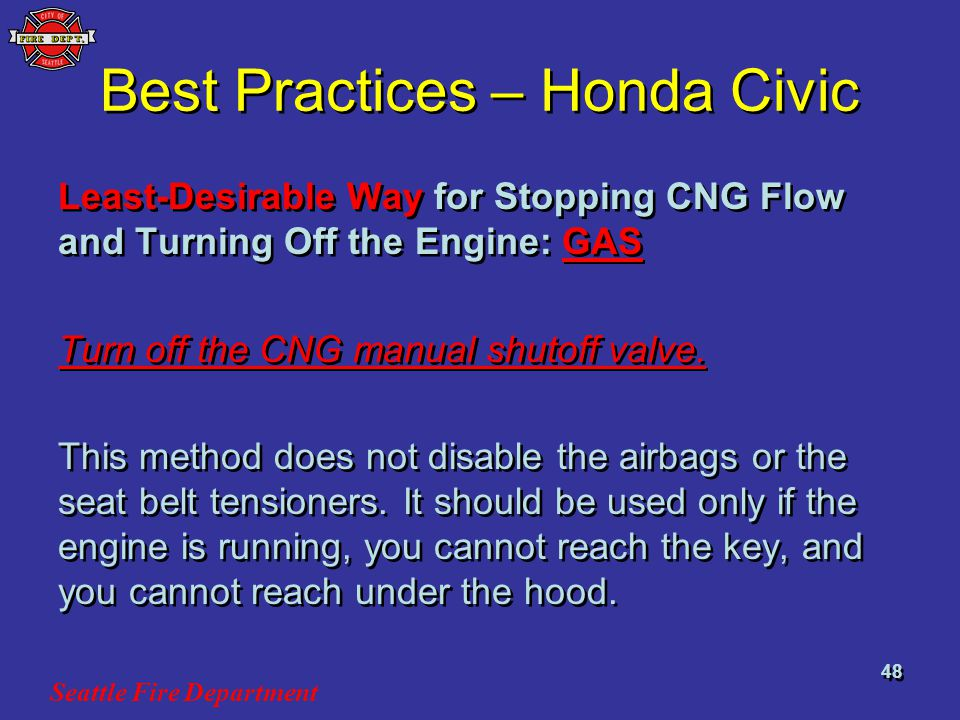 Seattle Fire Department 48 Best Practices – Honda Civic Least-Desirable Way for Stopping CNG Flow and Turning Off the Engine: GAS Turn off the CNG manual shutoff valve.