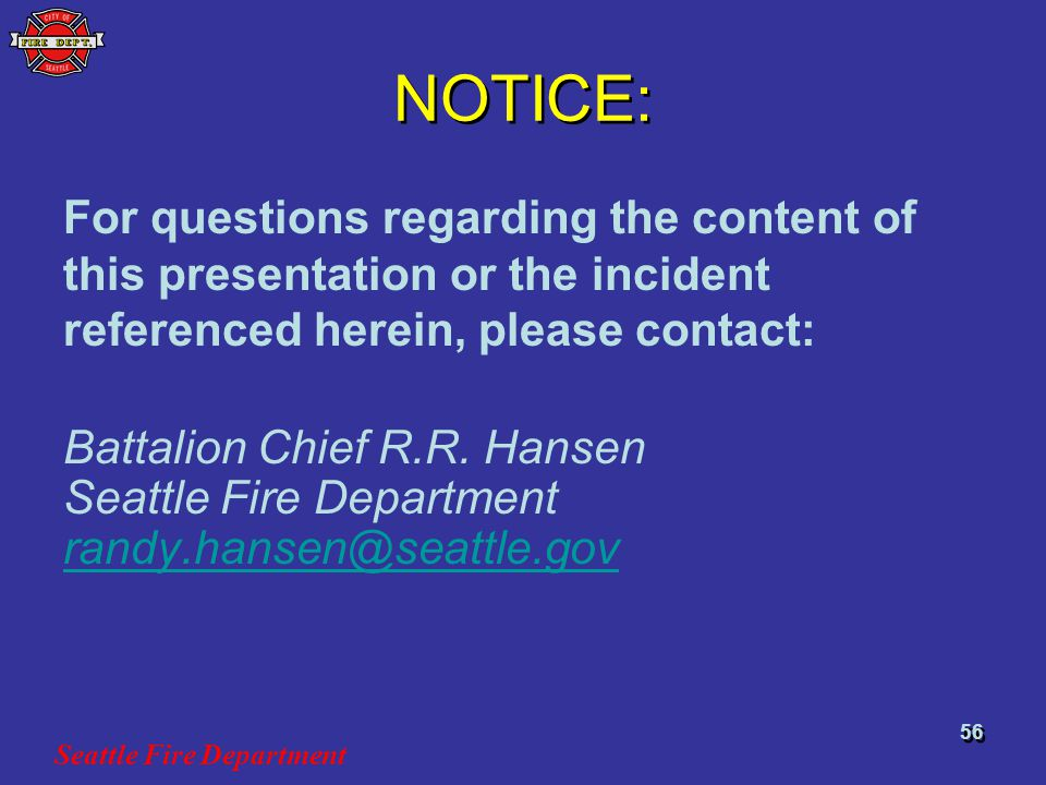 Seattle Fire Department 56 NOTICE: For questions regarding the content of this presentation or the incident referenced herein, please contact: Battalion Chief R.R.