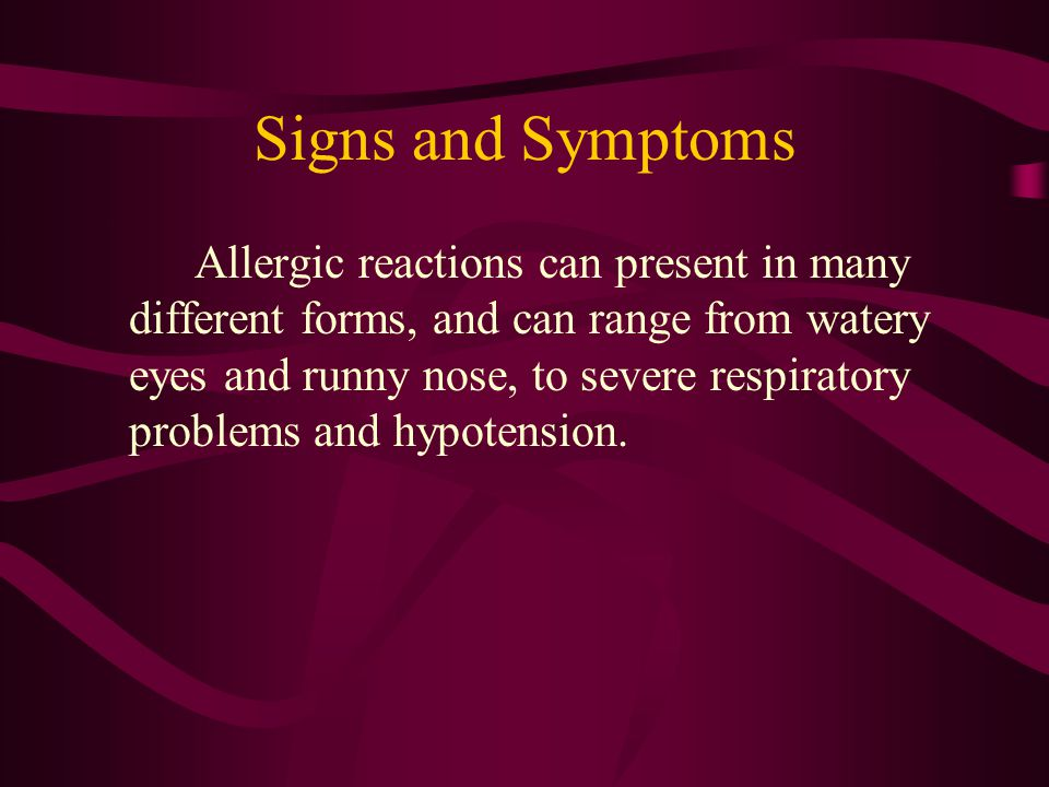Signs and Symptoms Allergic reactions can present in many different forms, and can range from watery eyes and runny nose, to severe respiratory proble