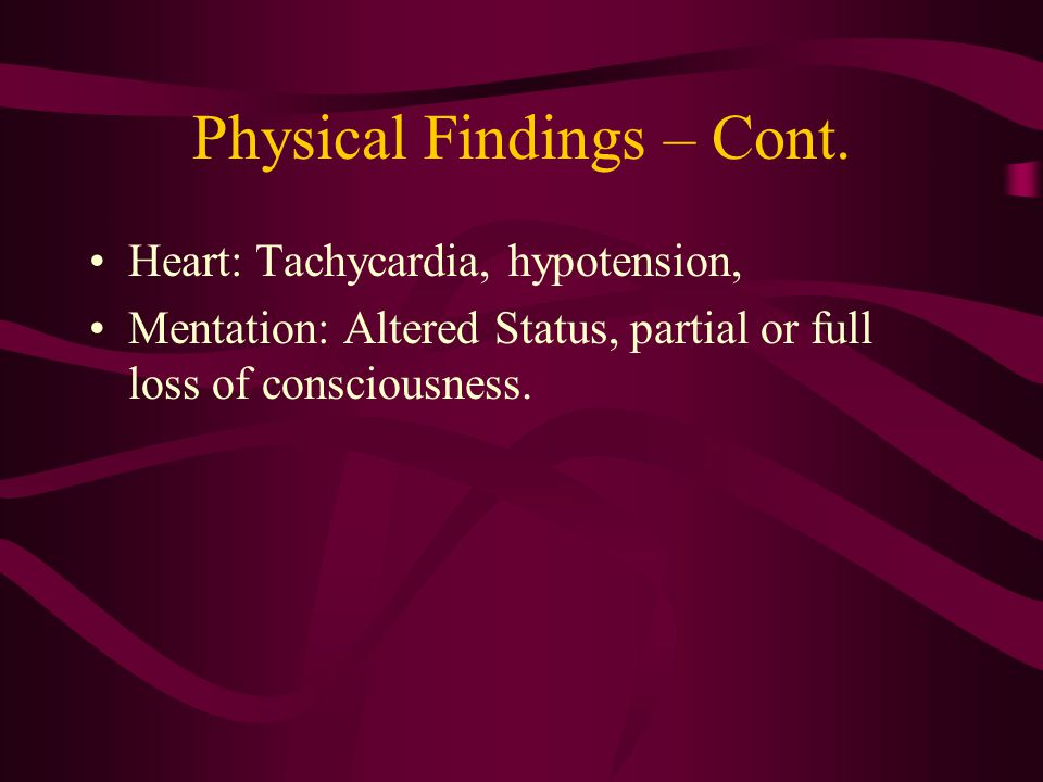 Physical Findings – Cont. Heart: Tachycardia, hypotension, Mentation: Altered Status, partial or full loss of consciousness.