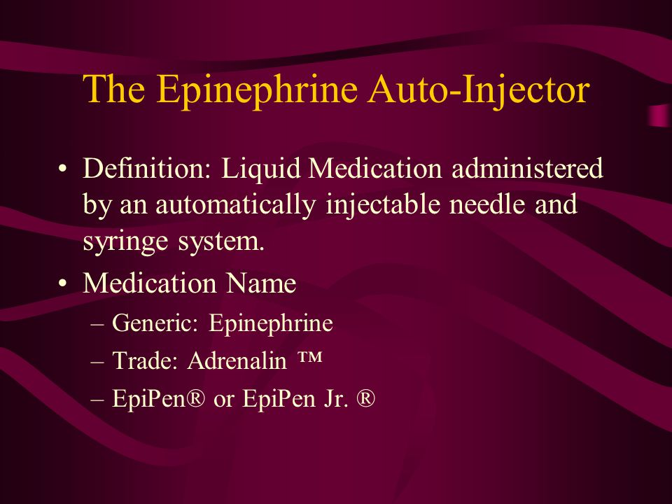 The Epinephrine Auto-Injector Definition: Liquid Medication administered by an automatically injectable needle and syringe system. Medication Name –Ge