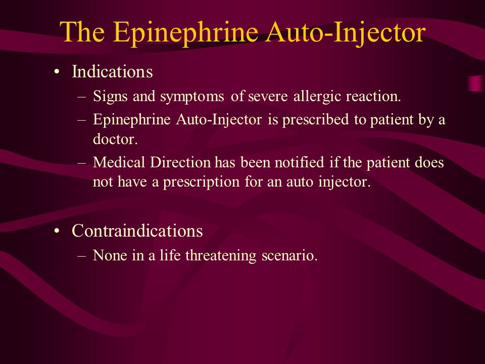 The Epinephrine Auto-Injector Indications –Signs and symptoms of severe allergic reaction. –Epinephrine Auto-Injector is prescribed to patient by a do