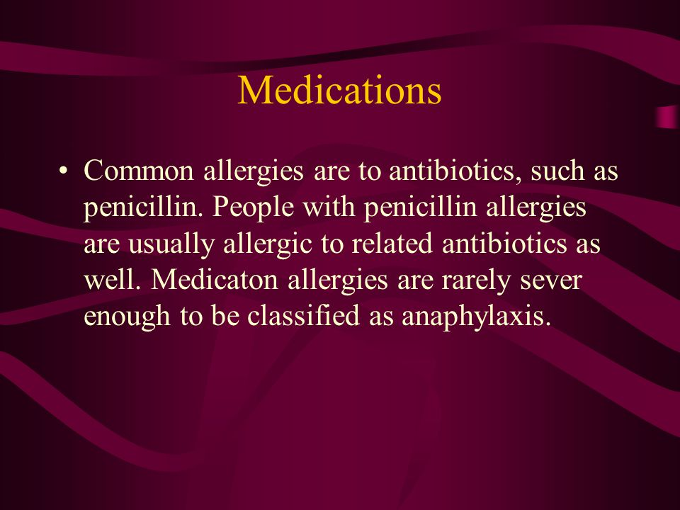 Medications Common allergies are to antibiotics, such as penicillin. People with penicillin allergies are usually allergic to related antibiotics as w