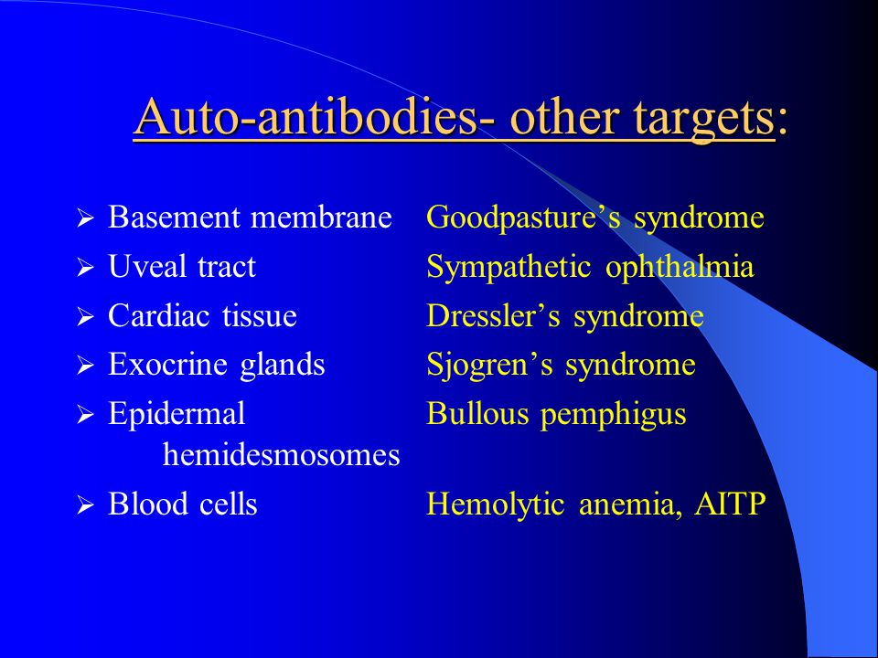 Auto-antibodies- other targets: Basement membraneGoodpastures syndrome Uveal tractSympathetic ophthalmia Cardiac tissueDresslers syndrome Exocrine gla